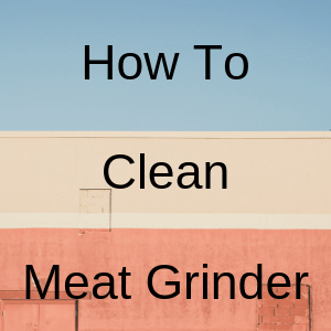 How To Clean Meat Grinder